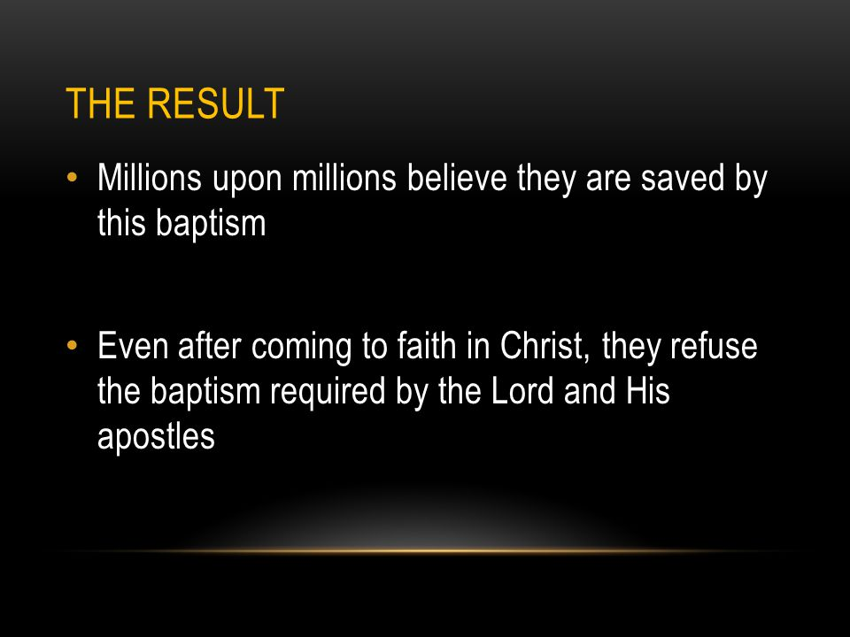 THE RESULT Millions upon millions believe they are saved by this baptism Even after coming to faith in Christ, they refuse the baptism required by the