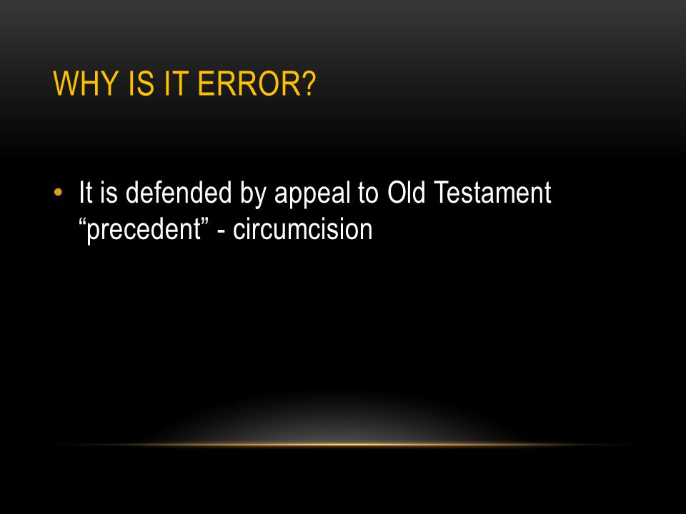 WHY IS IT ERROR It is defended by appeal to Old Testament precedent - circumcision