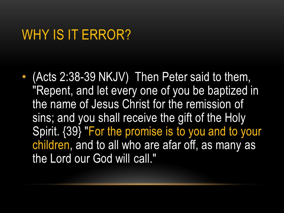 WHY IS IT ERROR? (Acts 2:38-39 NKJV) Then Peter said to them,