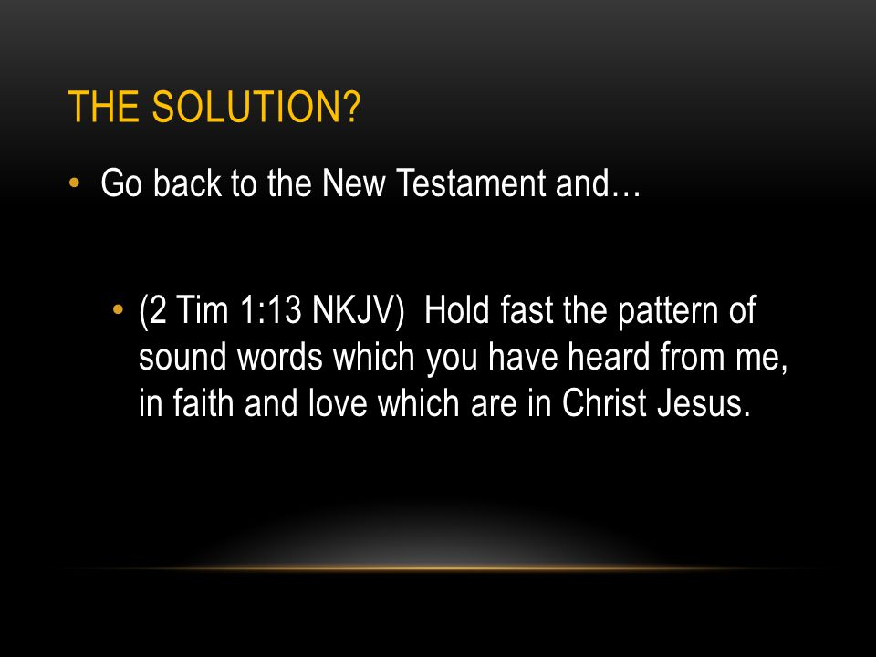THE SOLUTION? Go back to the New Testament and… (2 Tim 1:13 NKJV) Hold fast the pattern of sound words which you have heard from me, in faith and love