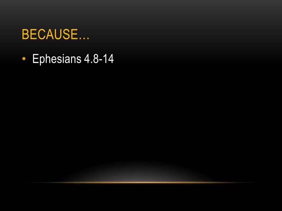 BECAUSE… Ephesians 4.8-14