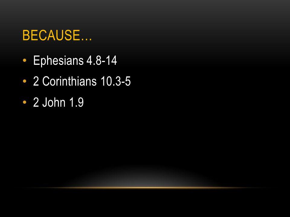 BECAUSE… Ephesians 4.8-14 2 Corinthians 10.3-5 2 John 1.9