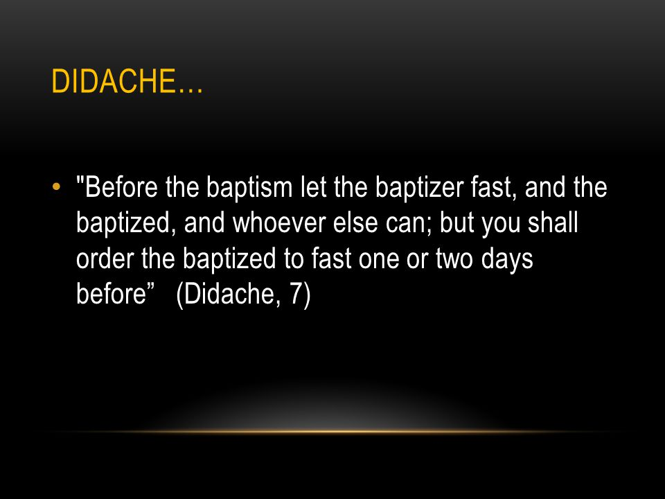 DIDACHE… Before the baptism let the baptizer fast, and the baptized, and whoever else can; but you shall order the baptized to fast one or two days before (Didache, 7)