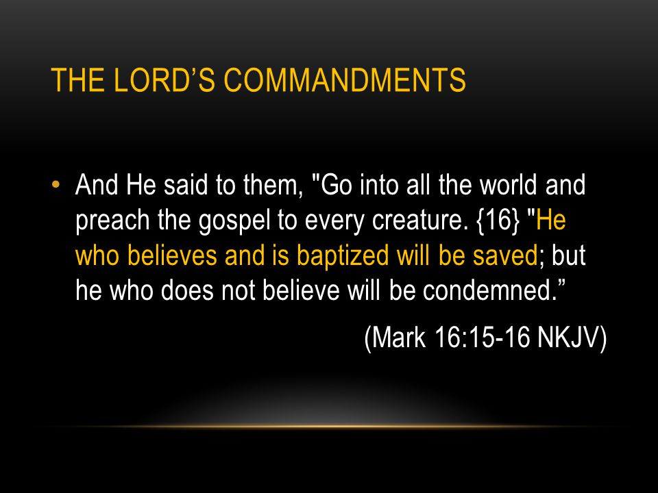 THE LORD'S COMMANDMENTS And He said to them, Go into all the world and preach the gospel to every creature.