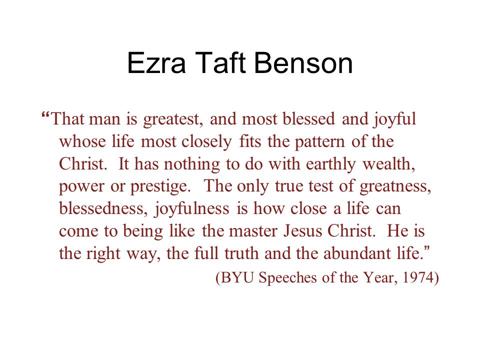 "Ezra Taft Benson "" That man is greatest, and most blessed and joyful whose life most closely fits the pattern of the Christ. It has nothing to do with"