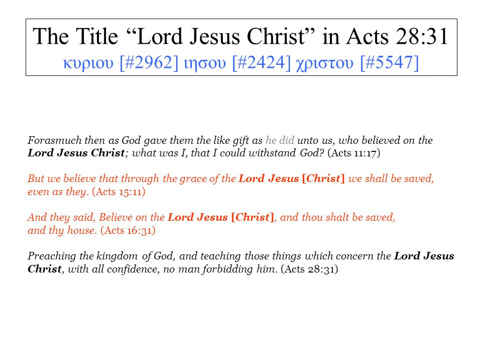 The Title Lord Jesus Christ in Acts 28:31 κυριου [#2962] ιησου [#2424] χριστου [#5547] Forasmuch then as God gave them the like gift as he did unto us, who believed on the Lord Jesus Christ; what was I, that I could withstand God.