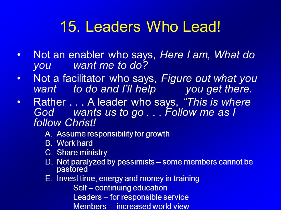 15.Leaders Who Lead. Not an enabler who says, Here I am, What do you want me to do.