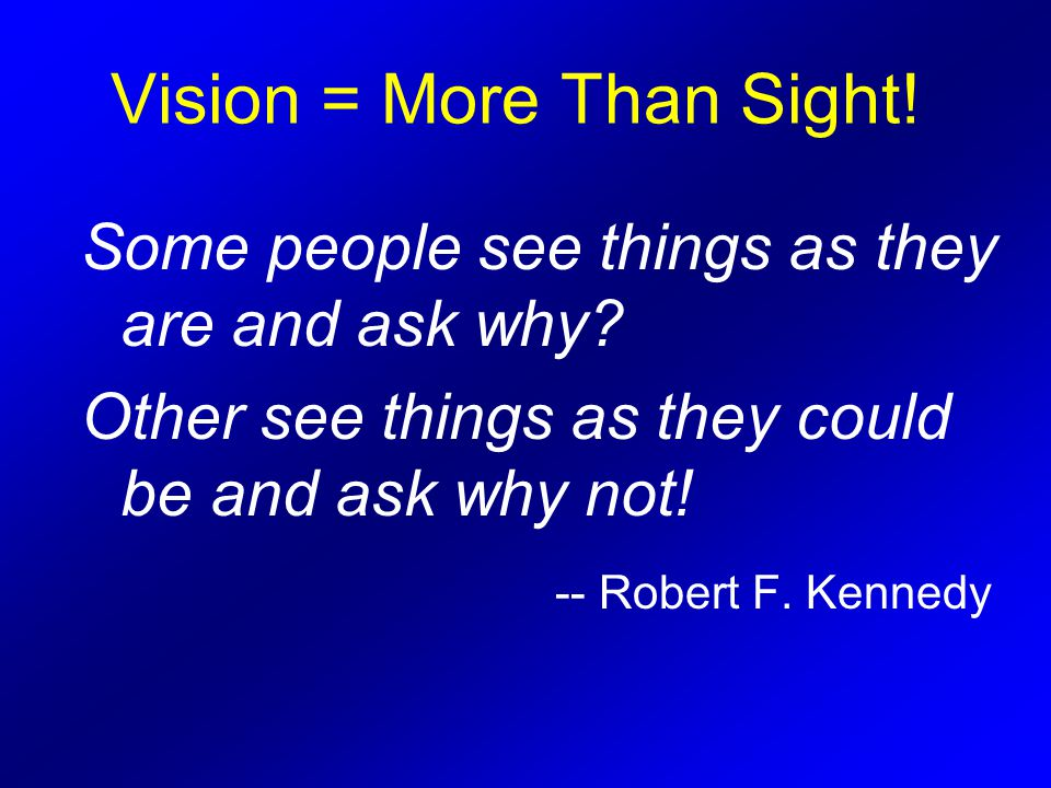 Vision = More Than Sight.Some people see things as they are and ask why.