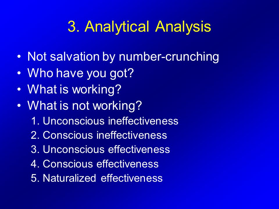 3. Analytical Analysis Not salvation by number-crunching Who have you got? What is working? What is not working? 1. Unconscious ineffectiveness 2. Con