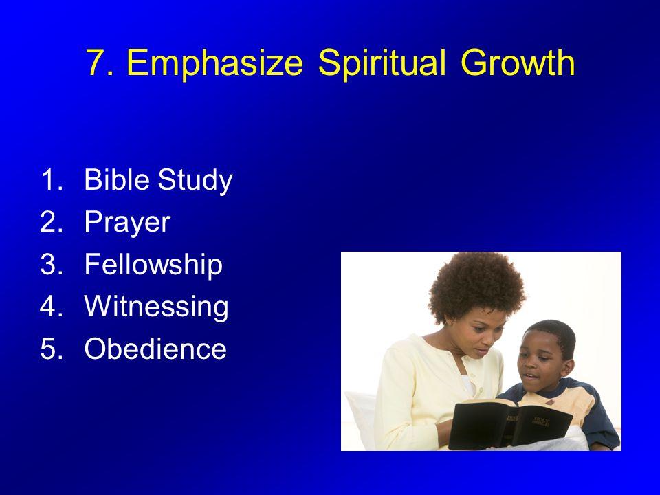 7. Emphasize Spiritual Growth 1.Bible Study 2.Prayer 3.Fellowship 4.Witnessing 5.Obedience