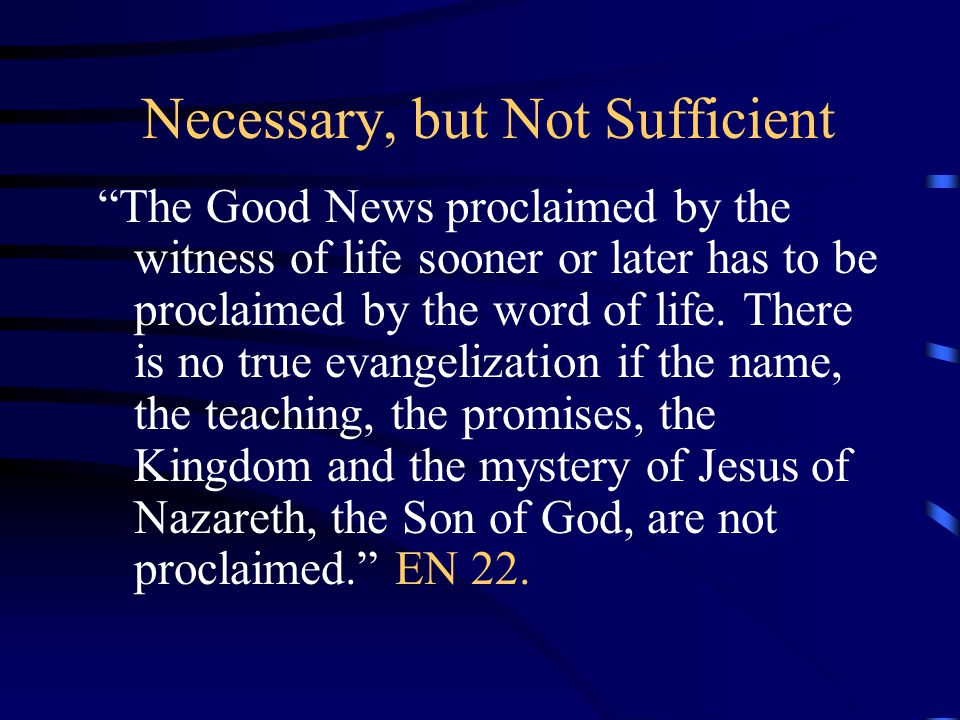"""Necessary, but Not Sufficient """"The Good News proclaimed by the witness of life sooner or later has to be proclaimed by the word of life. There is no t"""