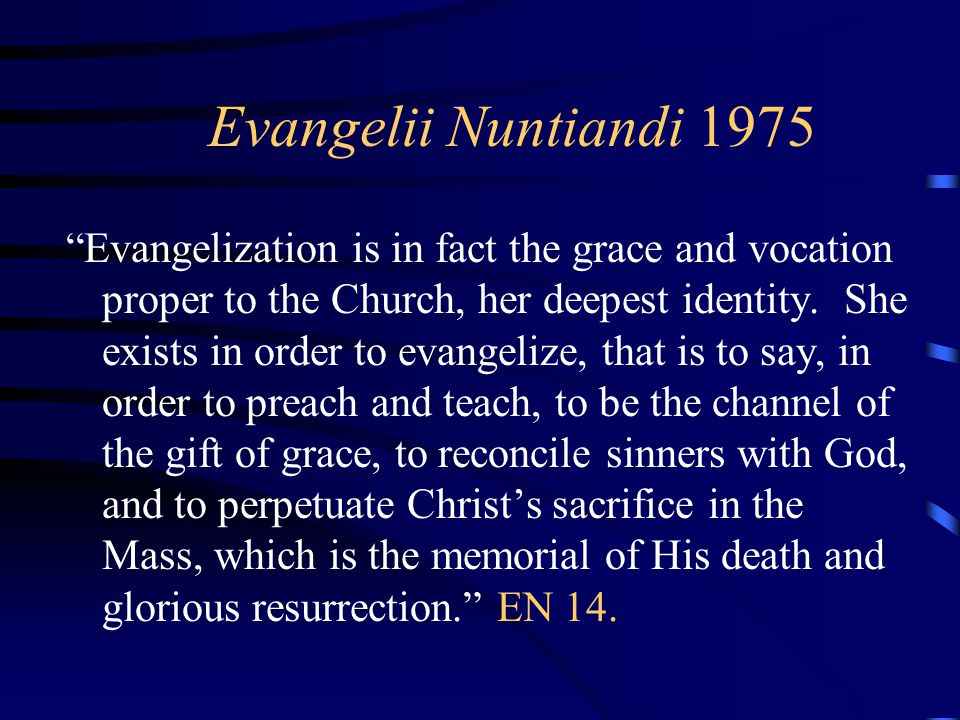 """Evangelii Nuntiandi 1975 """"Evangelization is in fact the grace and vocation proper to the Church, her deepest identity. She exists in order to evangeli"""