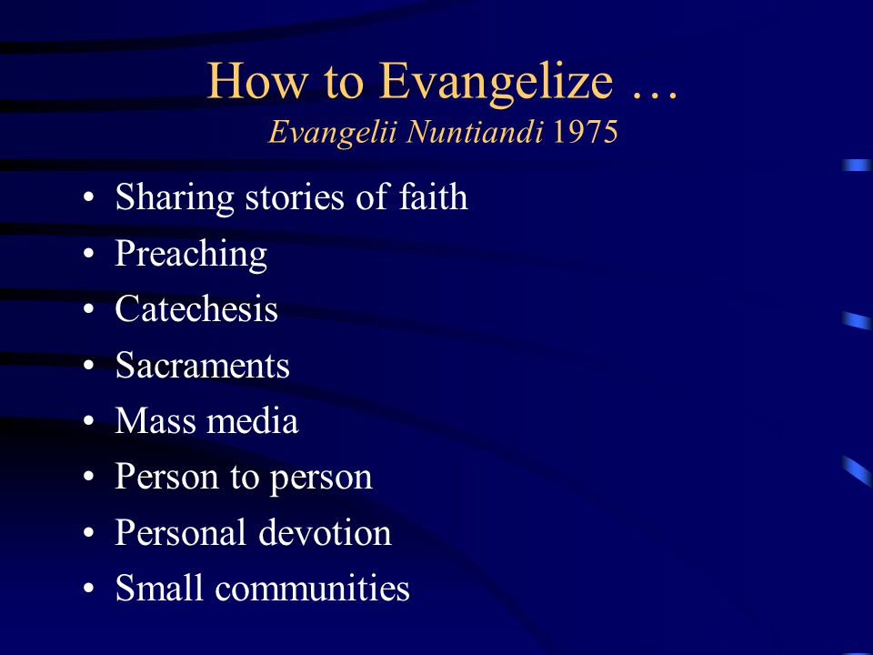 How to Evangelize … Evangelii Nuntiandi 1975 Sharing stories of faith Preaching Catechesis Sacraments Mass media Person to person Personal devotion Sm