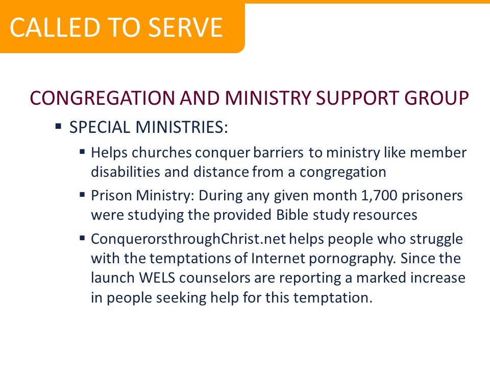 CONGREGATION AND MINISTRY SUPPORT GROUP  SPECIAL MINISTRIES:  Helps churches conquer barriers to ministry like member disabilities and distance from a congregation  Prison Ministry: During any given month 1,700 prisoners were studying the provided Bible study resources  ConquerorsthroughChrist.net helps people who struggle with the temptations of Internet pornography.