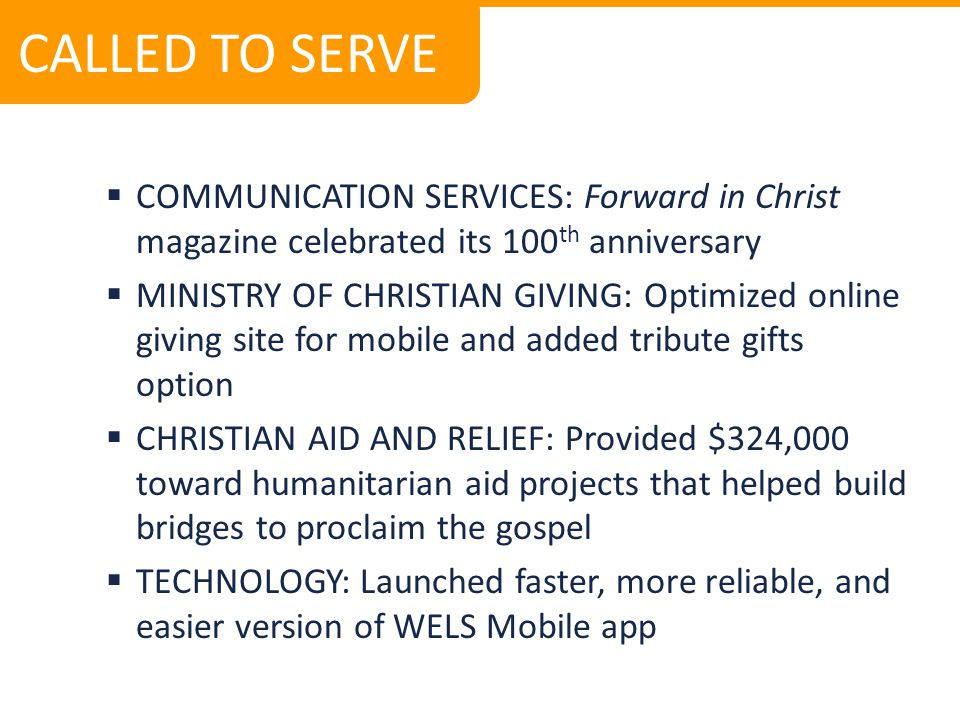  COMMUNICATION SERVICES: Forward in Christ magazine celebrated its 100 th anniversary  MINISTRY OF CHRISTIAN GIVING: Optimized online giving site for mobile and added tribute gifts option  CHRISTIAN AID AND RELIEF: Provided $324,000 toward humanitarian aid projects that helped build bridges to proclaim the gospel  TECHNOLOGY: Launched faster, more reliable, and easier version of WELS Mobile app CALLED TO SERVE