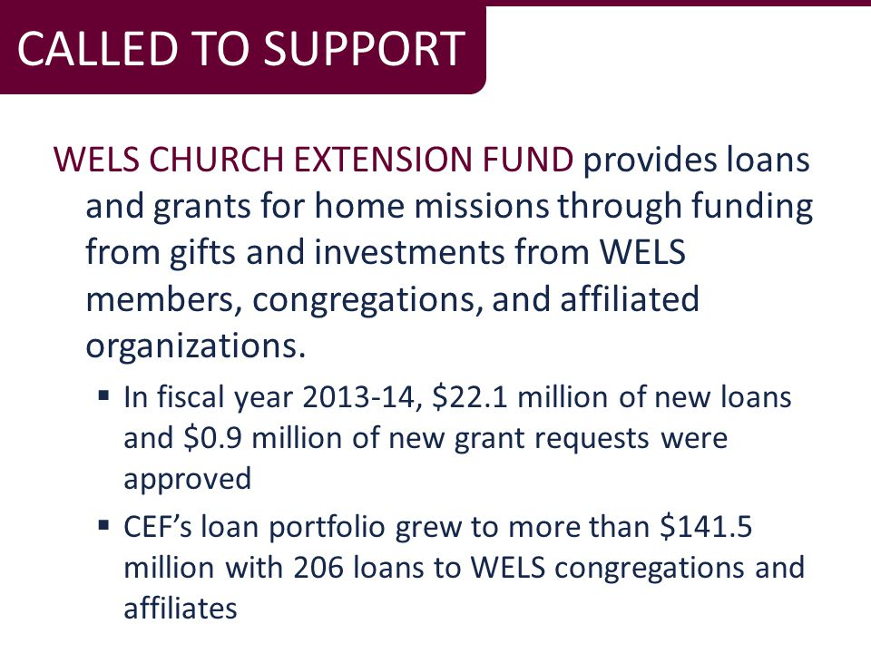 WELS CHURCH EXTENSION FUND provides loans and grants for home missions through funding from gifts and investments from WELS members, congregations, and affiliated organizations.