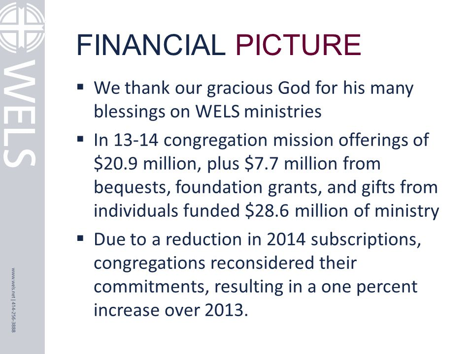 FINANCIAL PICTURE  We thank our gracious God for his many blessings on WELS ministries  In 13-14 congregation mission offerings of $20.9 million, plus $7.7 million from bequests, foundation grants, and gifts from individuals funded $28.6 million of ministry  Due to a reduction in 2014 subscriptions, congregations reconsidered their commitments, resulting in a one percent increase over 2013.
