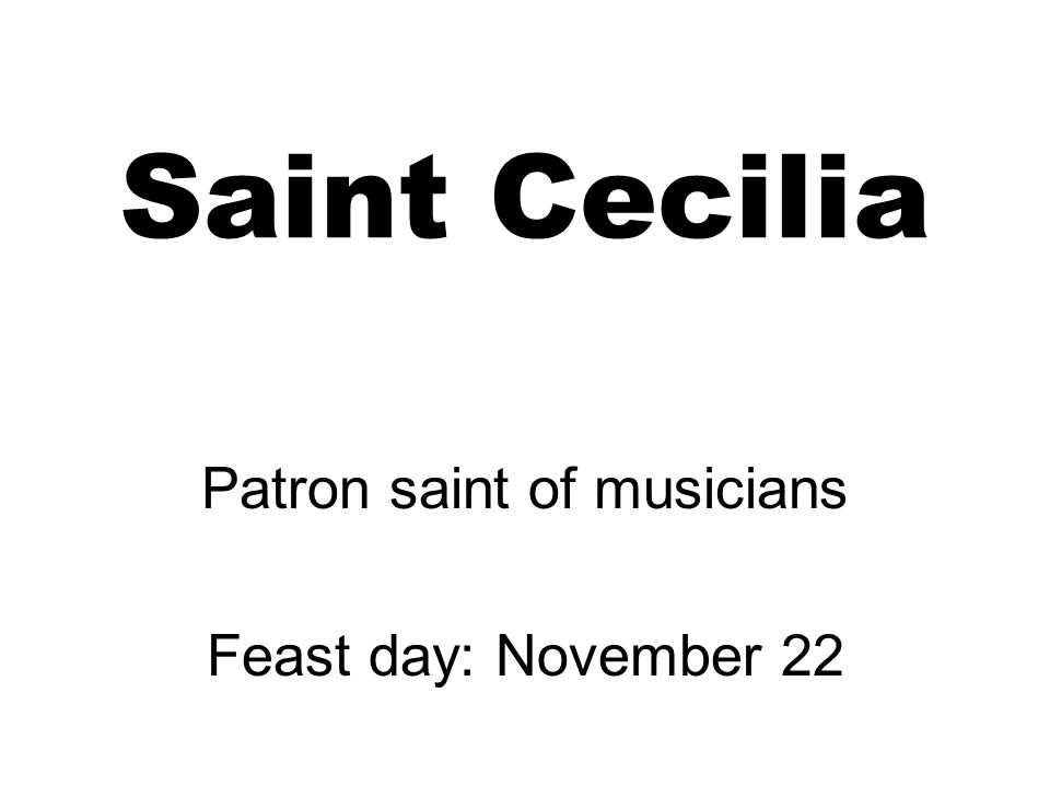Saint Cecilia Patron saint of musicians Feast day: November 22