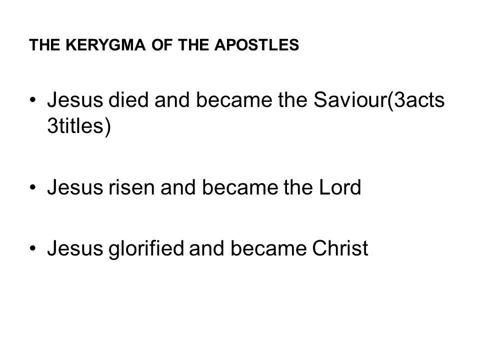 THE KERYGMA OF THE APOSTLES Jesus died and became the Saviour(3acts 3titles) Jesus risen and became the Lord Jesus glorified and became Christ