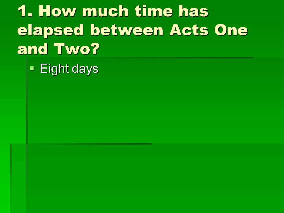 1. How much time has elapsed between Acts One and Two  Eight days