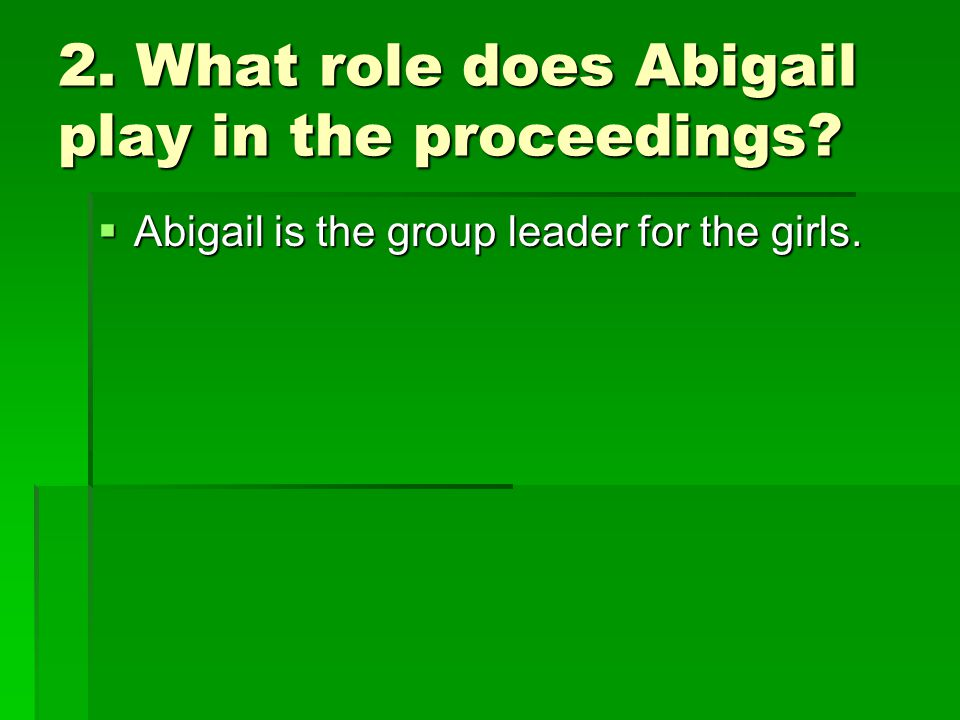 2. What role does Abigail play in the proceedings  Abigail is the group leader for the girls.