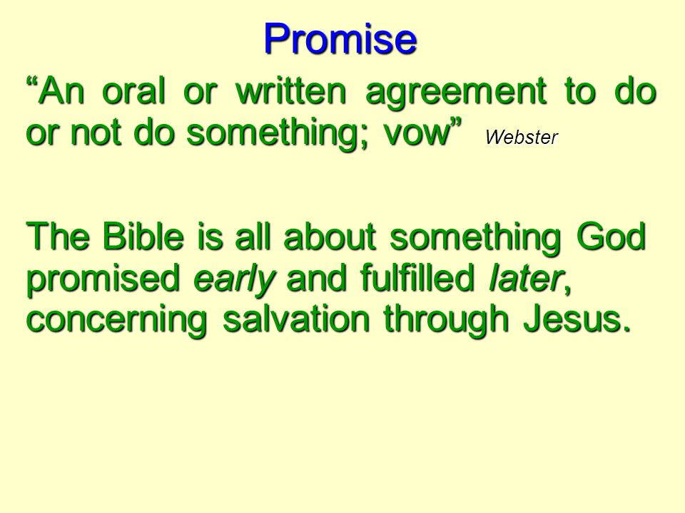 """Promise """"An oral or written agreement to do or not do something; vow"""" Webster The Bible is all about something God promised early and fulfilled later,"""