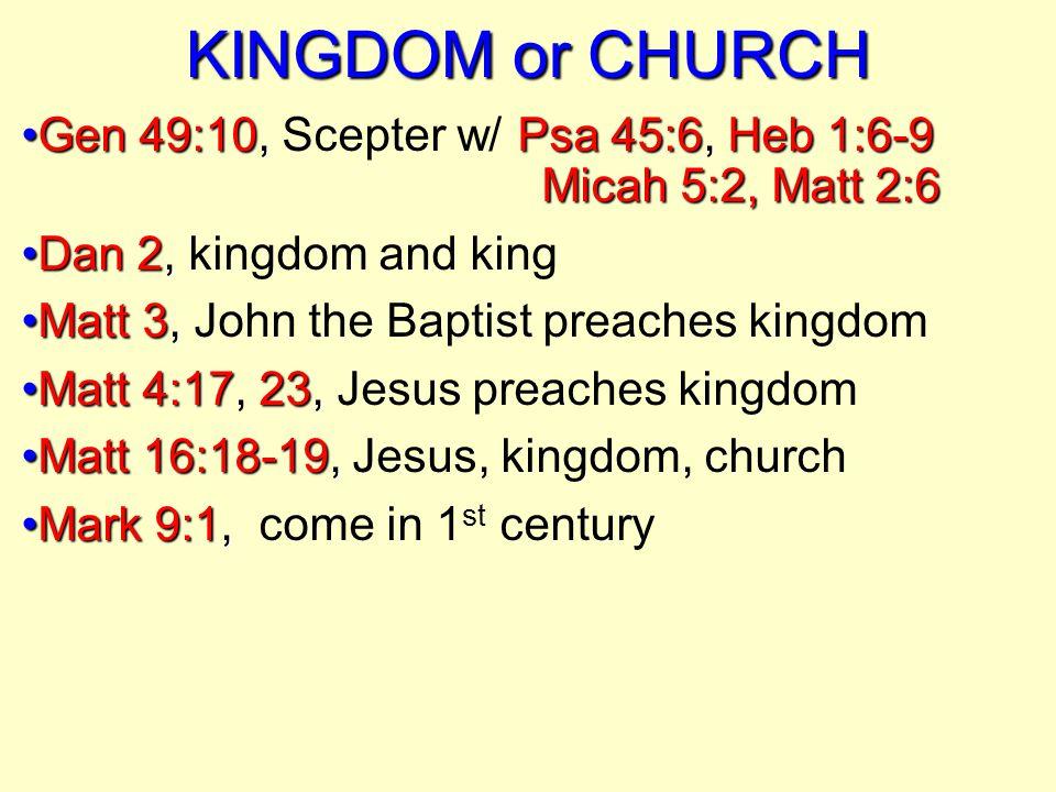 KINGDOM or CHURCH Gen 49:10,Psa 45:6Heb 1:6-9 Micah 5:2, Matt 2:6Gen 49:10, Scepter w/ Psa 45:6, Heb 1:6-9 Micah 5:2, Matt 2:6 Dan 2,Dan 2, kingdom an