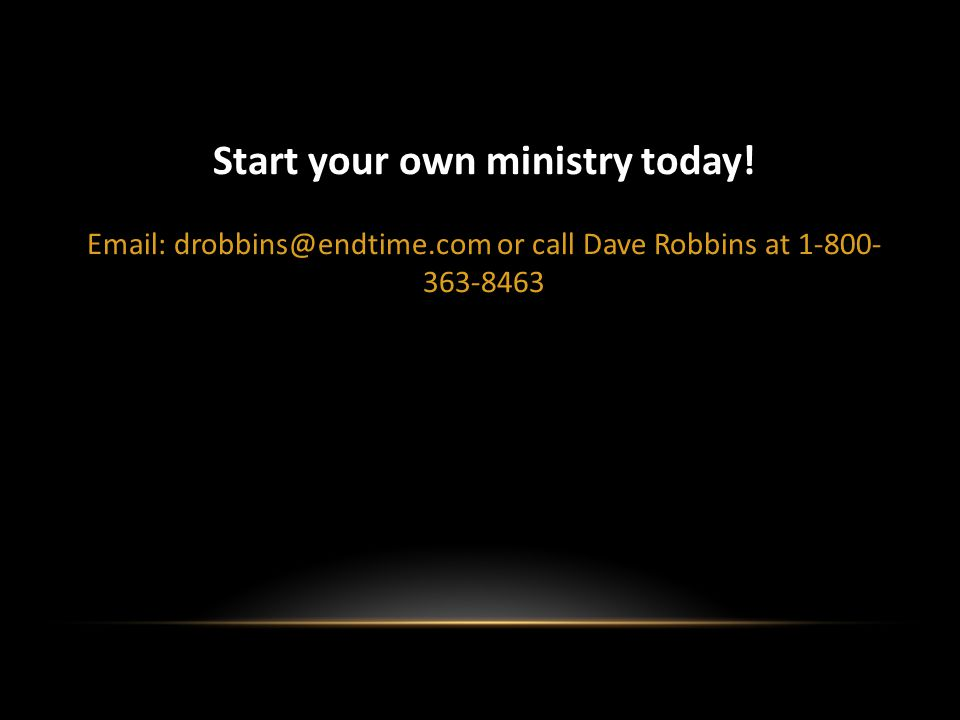Start your own ministry today! Email: drobbins@endtime.com or call Dave Robbins at 1-800- 363-8463