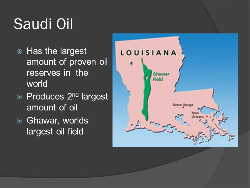 Saudi Oil  Has the largest amount of proven oil reserves in the world  Produces 2 nd largest amount of oil  Ghawar, worlds largest oil field