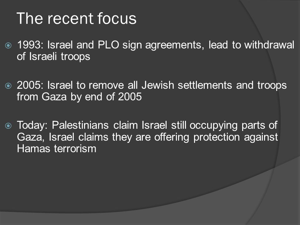 The recent focus  1993: Israel and PLO sign agreements, lead to withdrawal of Israeli troops  2005: Israel to remove all Jewish settlements and troops from Gaza by end of 2005  Today: Palestinians claim Israel still occupying parts of Gaza, Israel claims they are offering protection against Hamas terrorism
