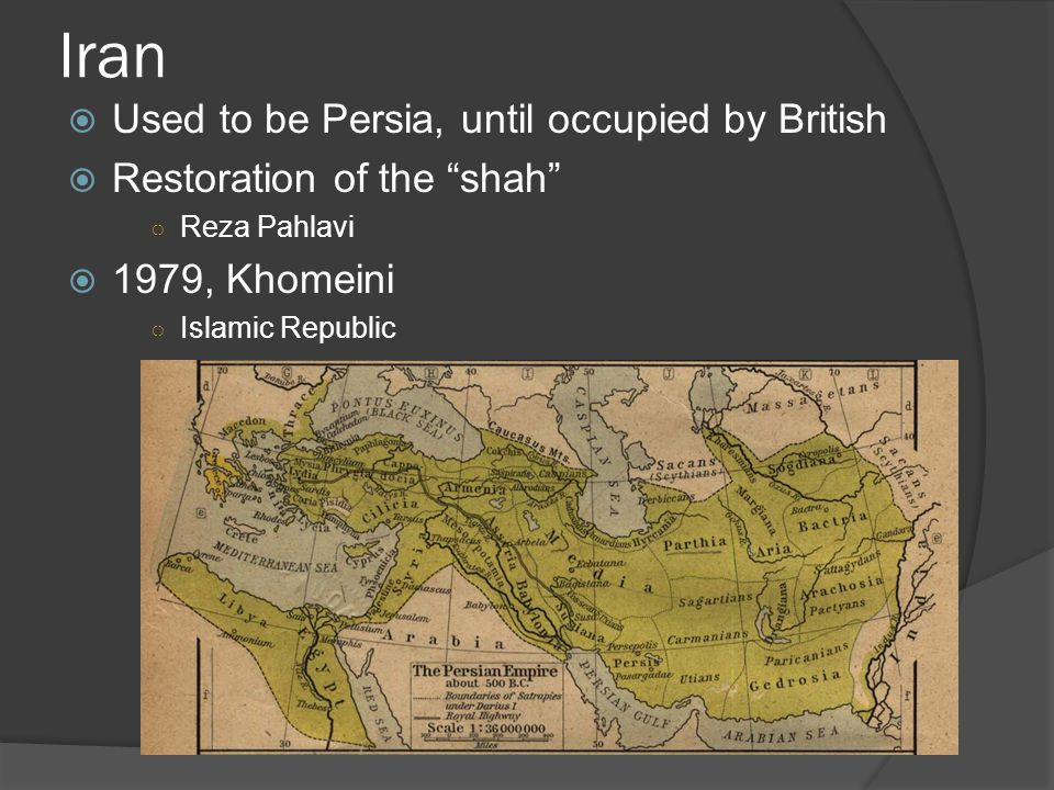 Iran  Used to be Persia, until occupied by British  Restoration of the shah ○ Reza Pahlavi  1979, Khomeini ○ Islamic Republic
