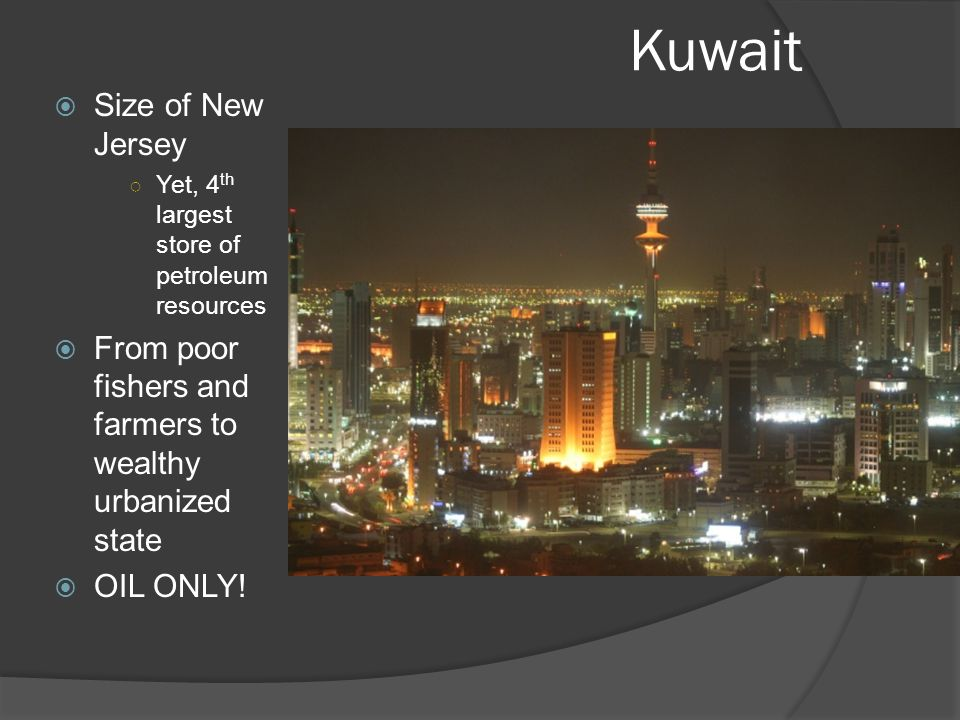 Kuwait  Size of New Jersey ○ Yet, 4 th largest store of petroleum resources  From poor fishers and farmers to wealthy urbanized state  OIL ONLY!
