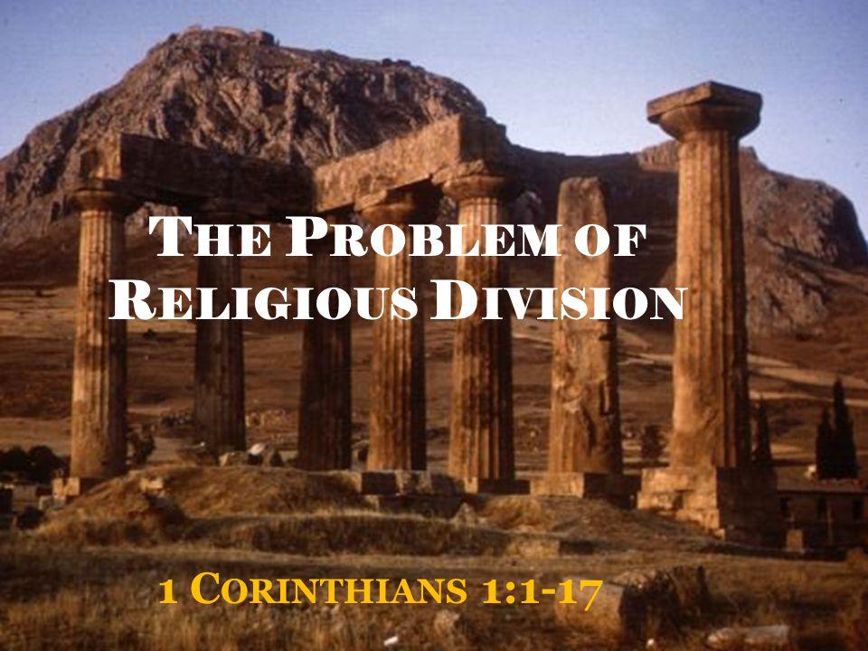 T HE P ROBLEM OF R ELIGIOUS D IVISION 1 C ORINTHIANS 1:1-17