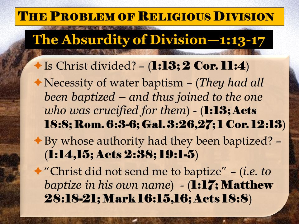  Is Christ divided? – ( 1:13; 2 Cor. 11:4 )  Necessity of water baptism – ( They had all been baptized – and thus joined to the one who was crucifie