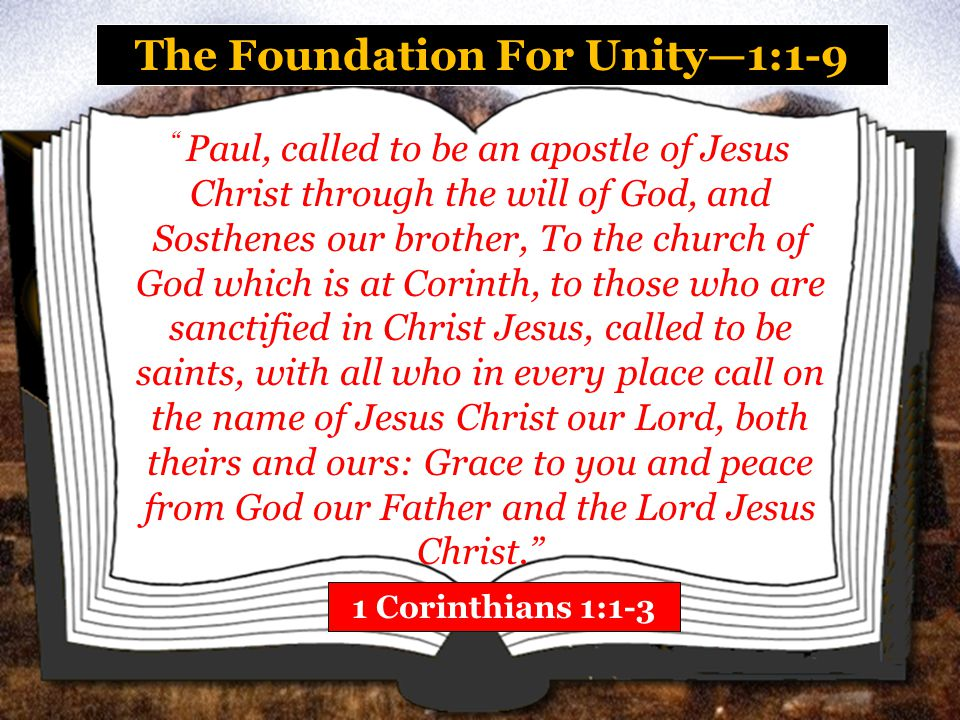 The Foundation For Unity—1:1-9 1 Corinthians 1:4-6 I thank my God always concerning you for the grace of God which was given to you by Christ Jesus, that you were enriched in everything by Him in all utterance and all knowledge, even as the testimony of Christ was confirmed in you.