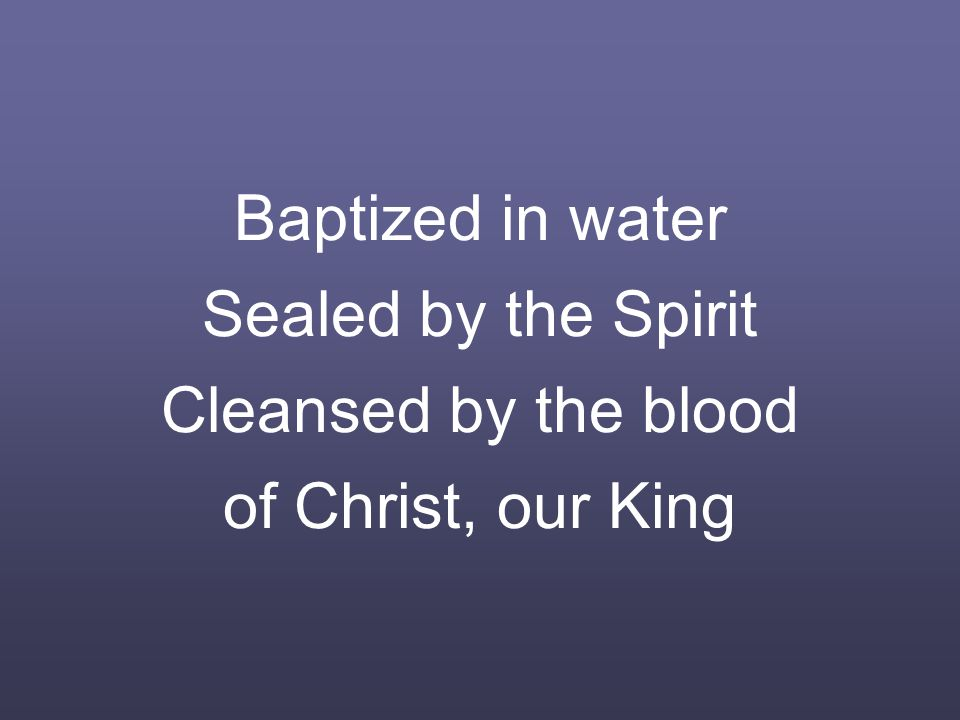 Baptized in water Sealed by the Spirit Cleansed by the blood of Christ, our King