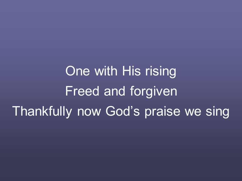 One with His rising Freed and forgiven Thankfully now God's praise we sing