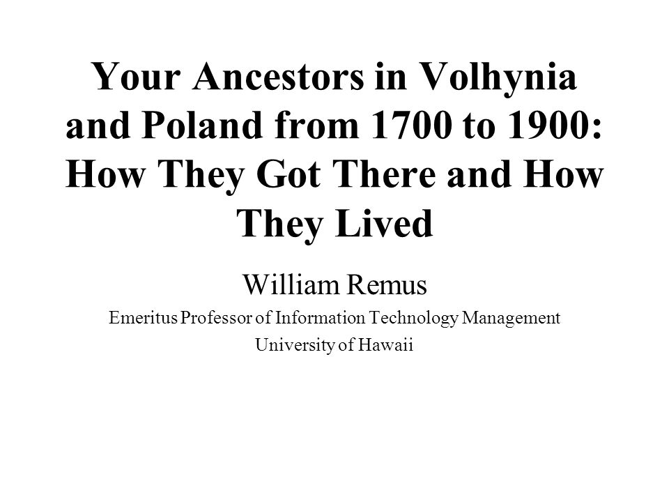 Your Ancestors in Volhynia and Poland from 1700 to 1900: How They Got There and How They Lived William Remus Emeritus Professor of Information Technology Management University of Hawaii