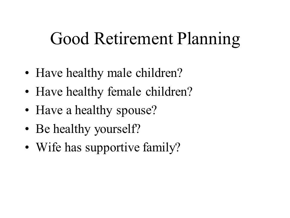 Good Retirement Planning Have healthy male children.
