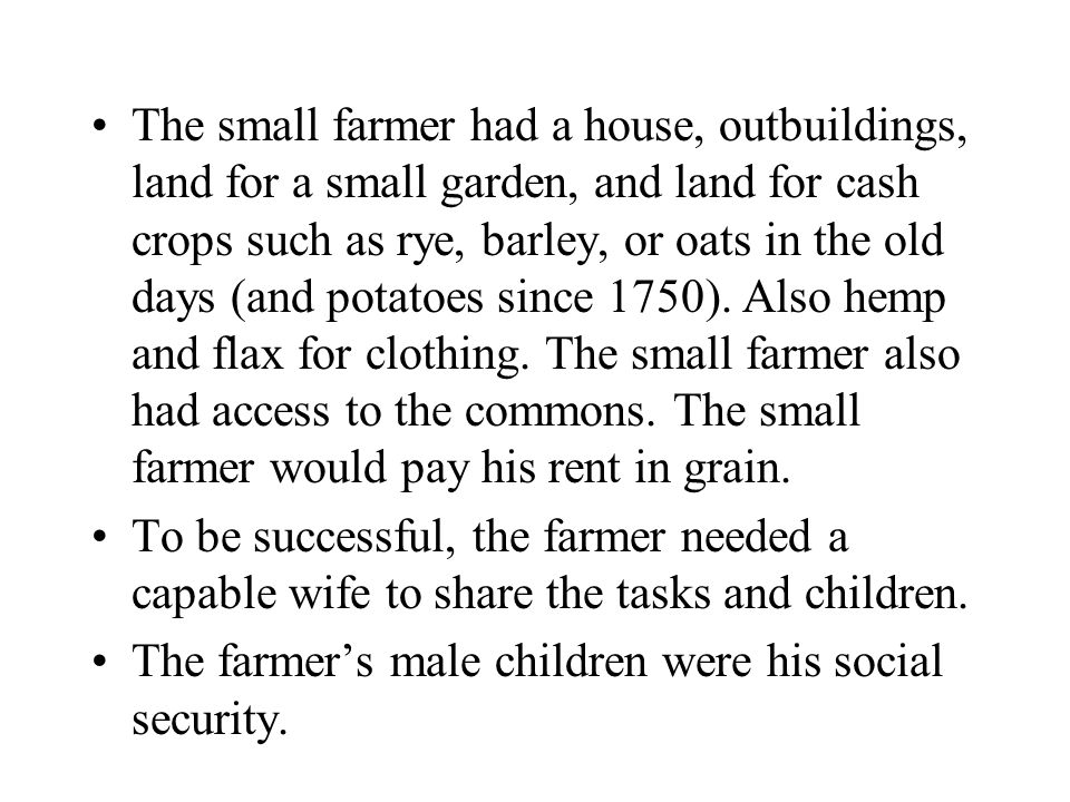 The small farmer had a house, outbuildings, land for a small garden, and land for cash crops such as rye, barley, or oats in the old days (and potatoe