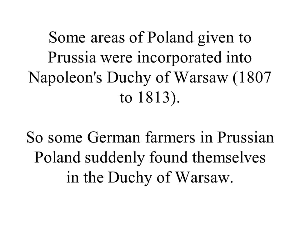 Some areas of Poland given to Prussia were incorporated into Napoleon s Duchy of Warsaw (1807 to 1813).