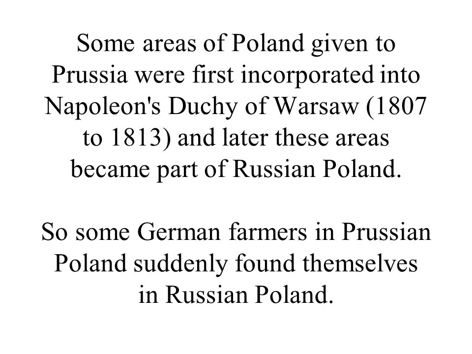 Some areas of Poland given to Prussia were first incorporated into Napoleon s Duchy of Warsaw (1807 to 1813) and later these areas became part of Russian Poland.
