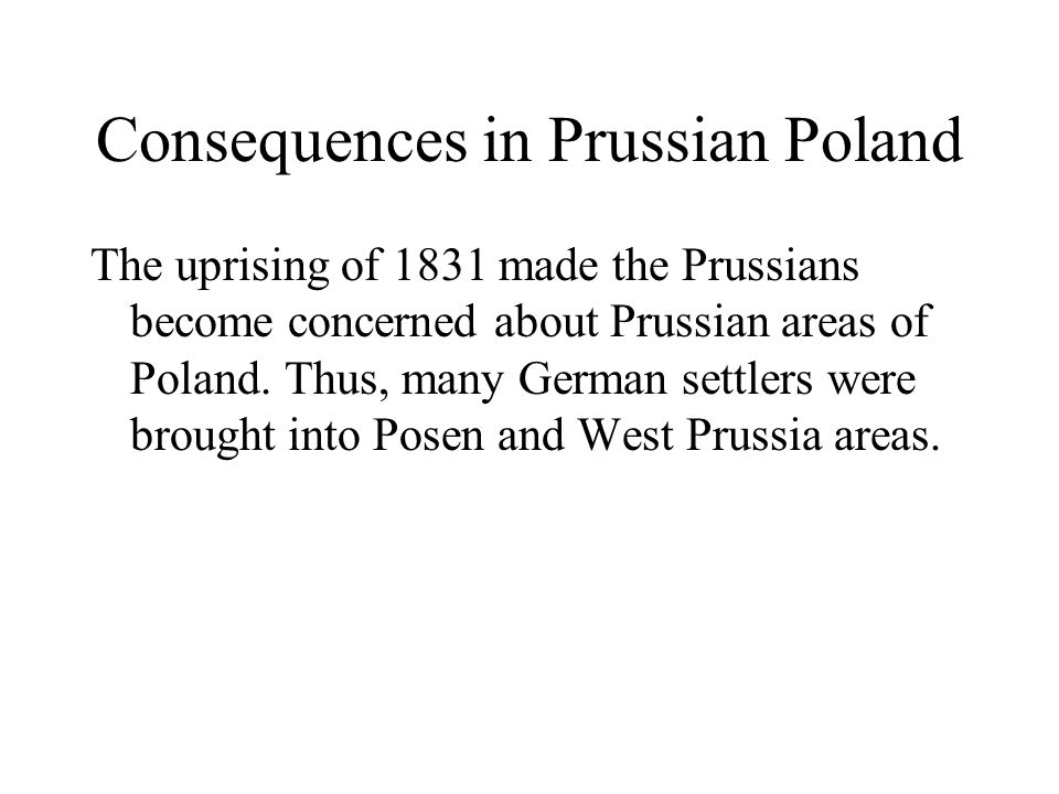 Consequences in Prussian Poland The uprising of 1831 made the Prussians become concerned about Prussian areas of Poland.