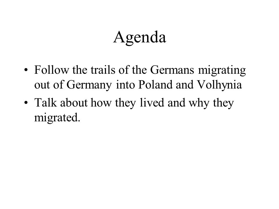 Agenda Follow the trails of the Germans migrating out of Germany into Poland and Volhynia Talk about how they lived and why they migrated.