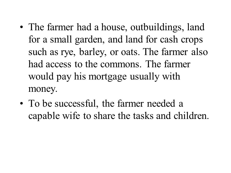 The farmer had a house, outbuildings, land for a small garden, and land for cash crops such as rye, barley, or oats. The farmer also had access to the