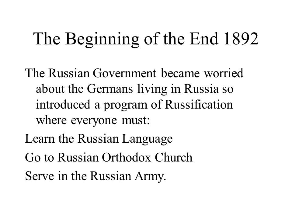 The Beginning of the End 1892 The Russian Government became worried about the Germans living in Russia so introduced a program of Russification where everyone must: Learn the Russian Language Go to Russian Orthodox Church Serve in the Russian Army.