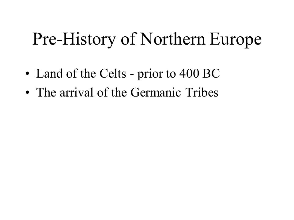 Pre-History of Northern Europe Land of the Celts - prior to 400 BC The arrival of the Germanic Tribes