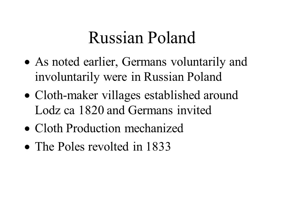 Russian Poland  As noted earlier, Germans voluntarily and involuntarily were in Russian Poland  Cloth-maker villages established around Lodz ca 1820
