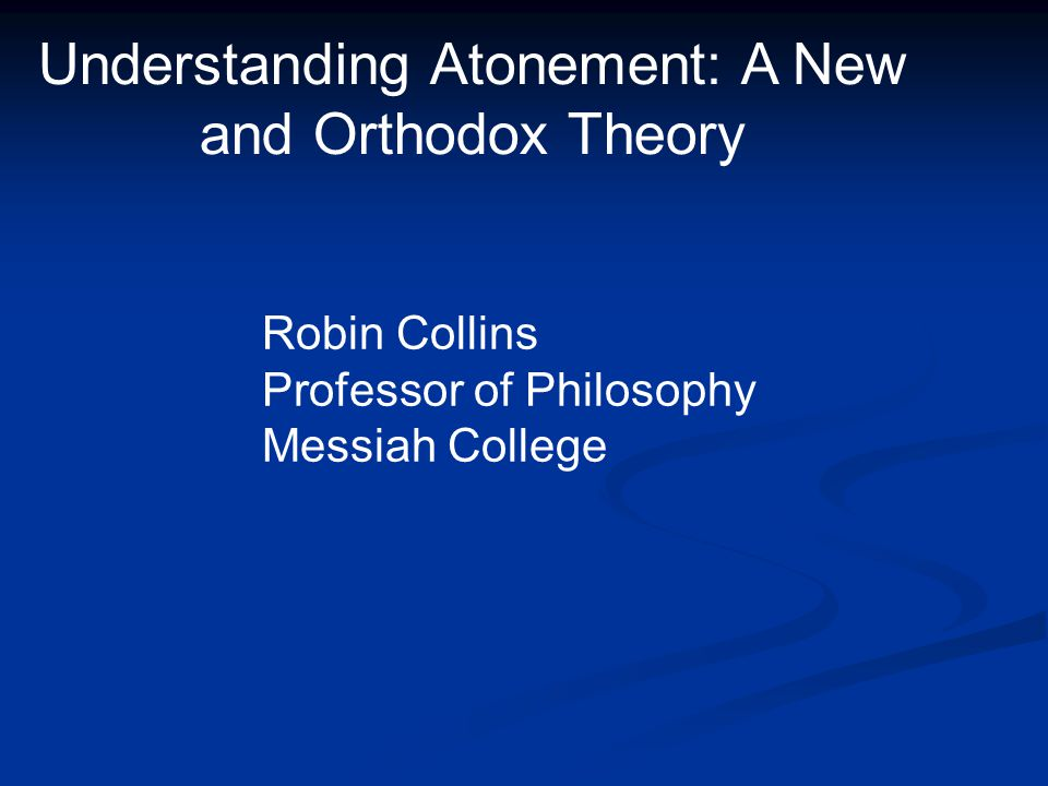 Understanding Atonement: A New and Orthodox Theory Robin Collins Professor of Philosophy Messiah College