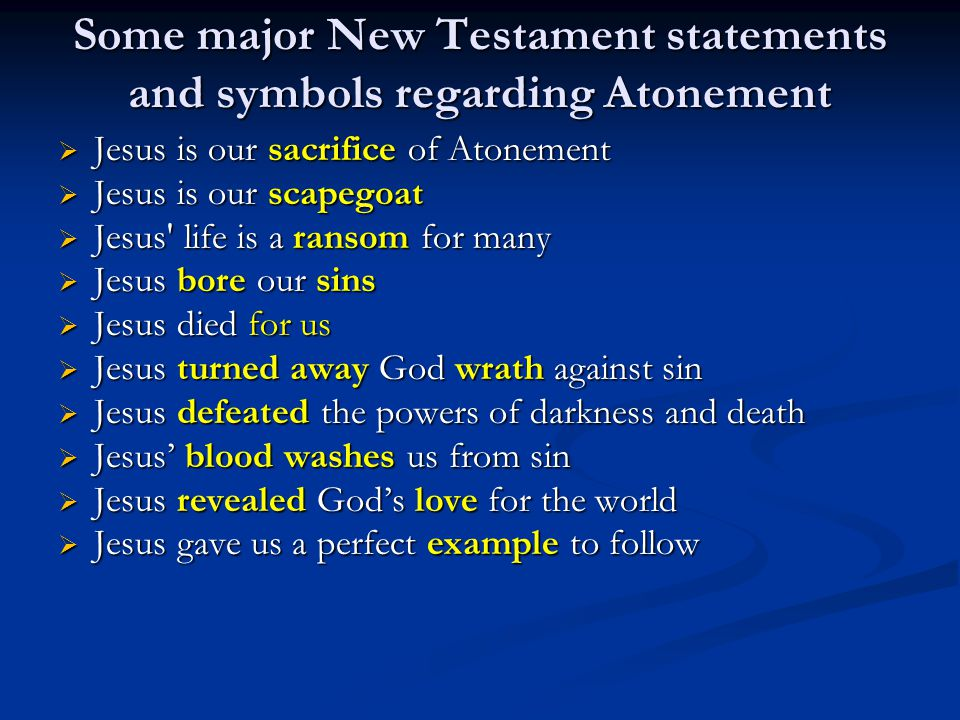 Some major New Testament statements and symbols regarding Atonement  Jesus is our sacrifice of Atonement  Jesus is our scapegoat  Jesus' life is a